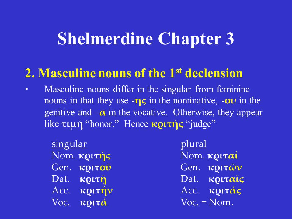 Shelmerdine Chapter 3 2. Masculine nouns of the 1 st declension Masculine nouns differ in the singular from feminine nouns in that they use - ης in th