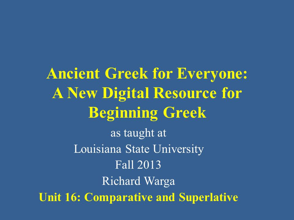 Ancient Greek for Everyone: A New Digital Resource for Beginning Greek as taught at Louisiana State University Fall 2013 Richard Warga Unit 16: Comparative and Superlative