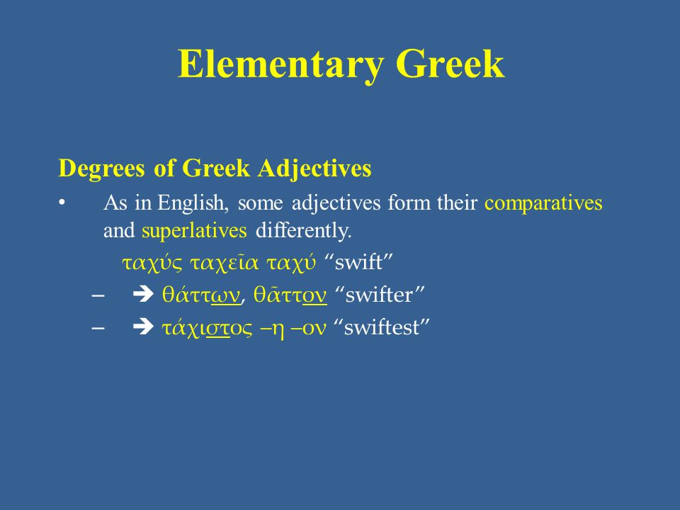 Elementary Greek Degrees of Greek Adjectives As in English, some adjectives form their comparatives and superlatives differently.