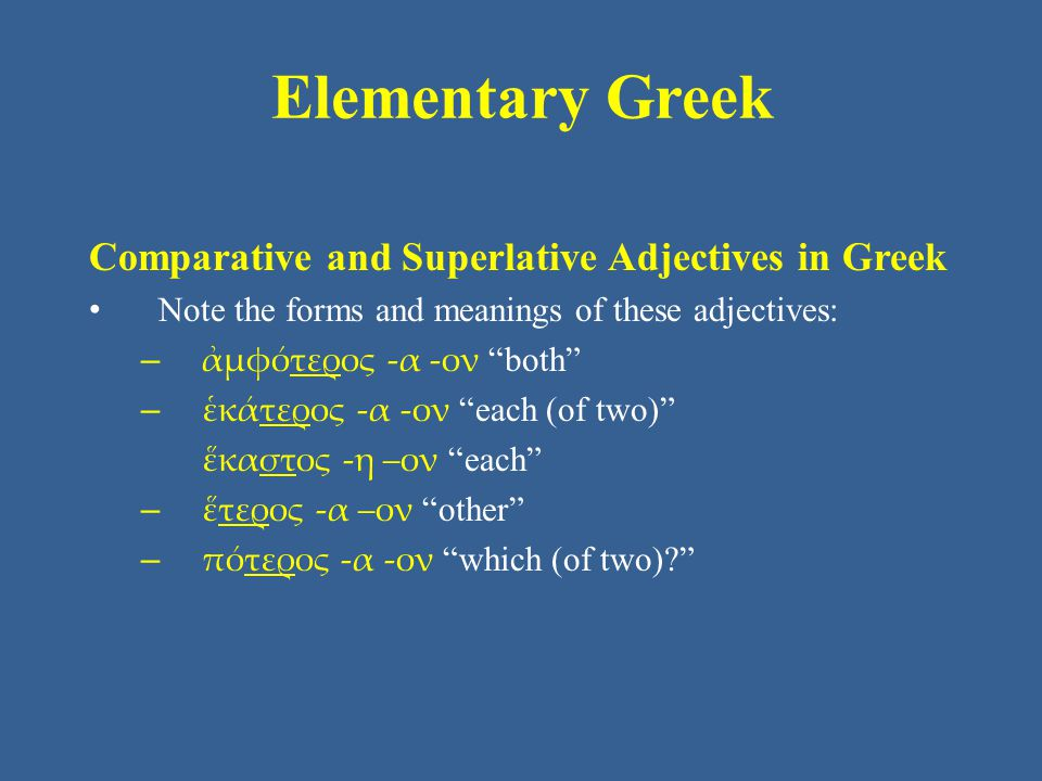 Elementary Greek Comparative and Superlative Adjectives in Greek Note the forms and meanings of these adjectives: – ἀμφότερος -α -ον both – ἑκάτερος -α -ον each (of two) ἕκαστος -η –ον each – ἕτερος -α –ον other – πότερος -α -ον which (of two)
