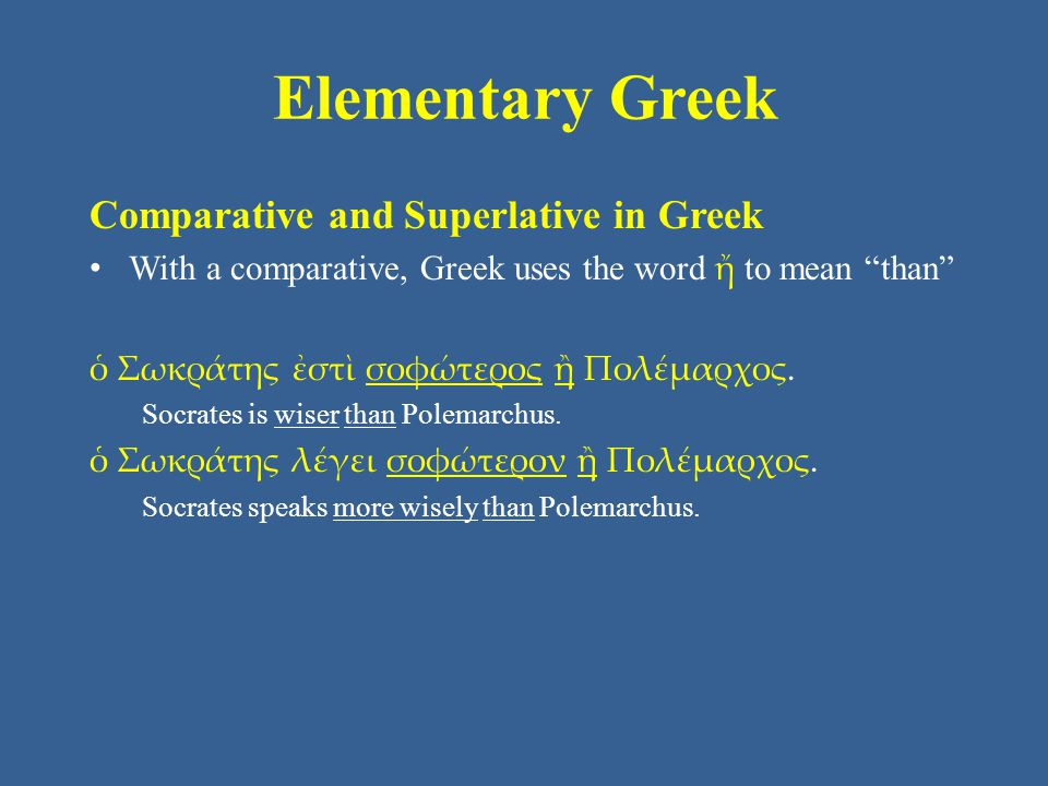 Elementary Greek Comparative and Superlative in Greek With a comparative, Greek uses the word ἤ to mean than ὁ Σωκράτης ἐστὶ σοφώτερος ἢ Πολέμαρχος.