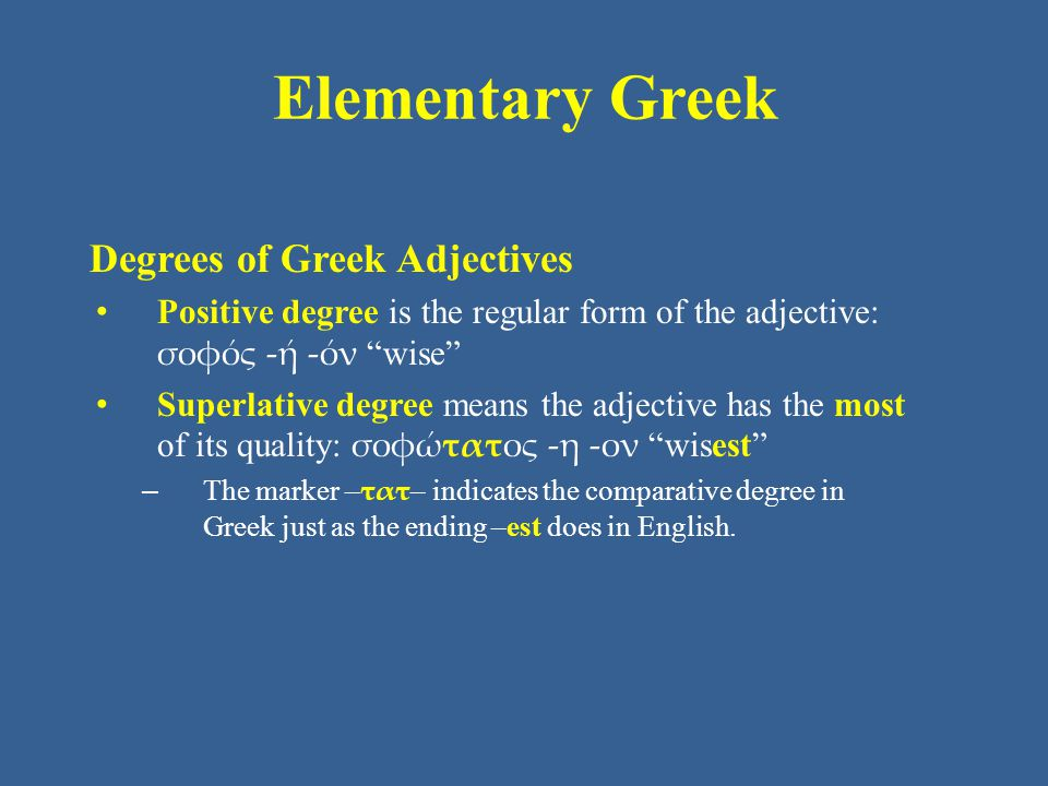 Elementary Greek Degrees of Greek Adjectives Positive degree is the regular form of the adjective: σοφός -ή -όν wise Superlative degree means the adjective has the most of its quality: σοφώτατος -η -ον wisest – The marker – τατ – indicates the comparative degree in Greek just as the ending –est does in English.