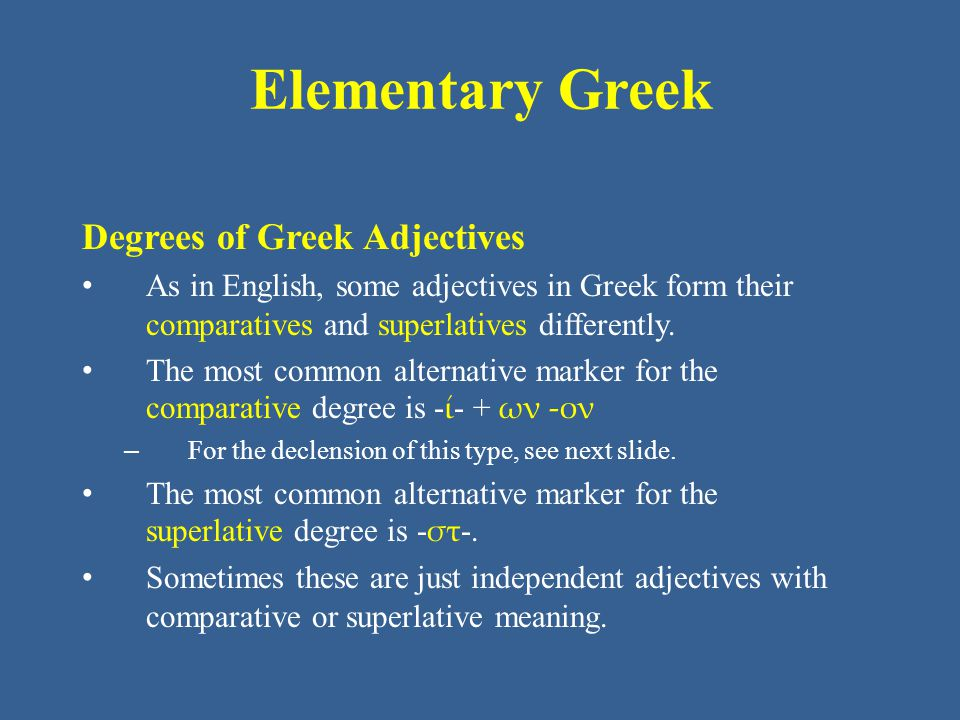 Elementary Greek Degrees of Greek Adjectives As in English, some adjectives in Greek form their comparatives and superlatives differently.