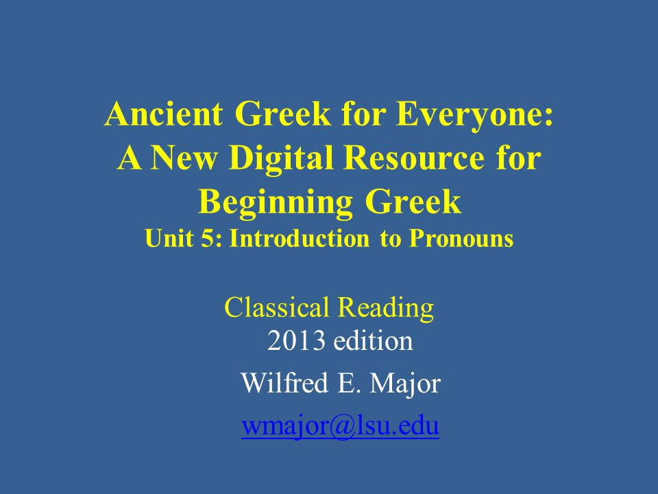 Ancient Greek for Everyone: A New Digital Resource for Beginning Greek Unit 5: Introduction to Pronouns Classical Reading 2013 edition Wilfred E. Majo
