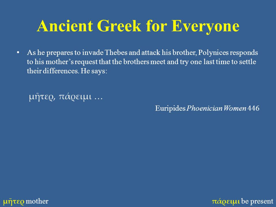 Ancient Greek for Everyone As he prepares to invade Thebes and attack his brother, Polynices responds to his mother's request that the brothers meet a