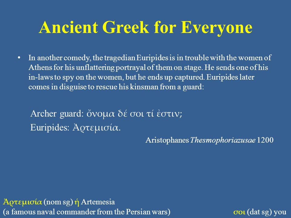 Ancient Greek for Everyone In another comedy, the tragedian Euripides is in trouble with the women of Athens for his unflattering portrayal of them on