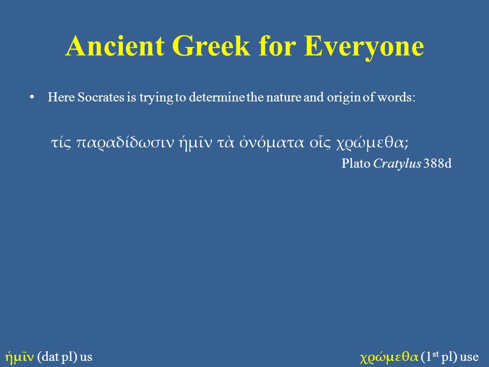 Ancient Greek for Everyone Here Socrates is trying to determine the nature and origin of words: τίς παραδίδωσιν ἡμῖν τὰ ὀνόματα οἷς χρώμεθα; Plato Cra