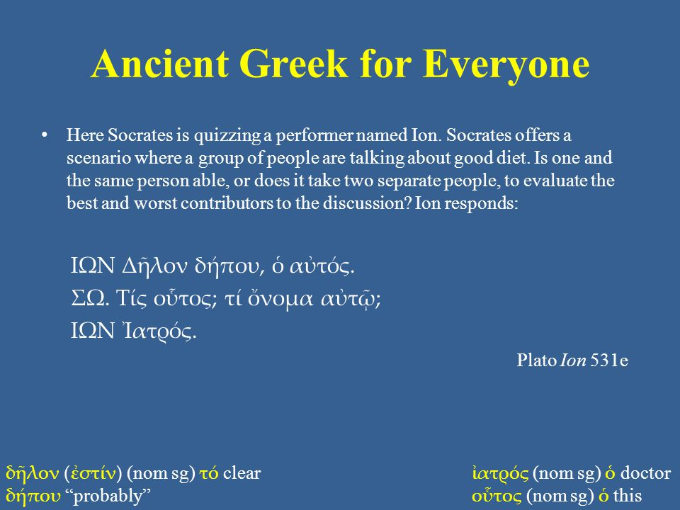 Ancient Greek for Everyone Here Socrates is quizzing a performer named Ion. Socrates offers a scenario where a group of people are talking about good