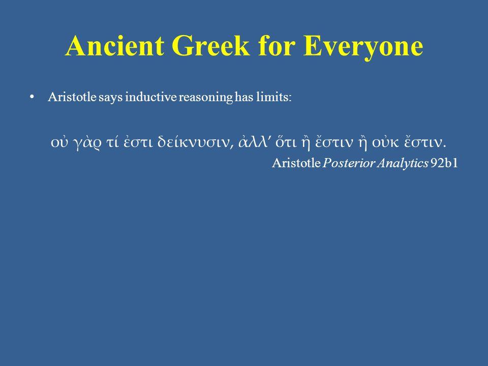 Ancient Greek for Everyone Aristotle says inductive reasoning has limits: οὐ γὰρ τί ἐστι δείκνυσιν, ἀλλ' ὅτι ἢ ἔστιν ἢ οὐκ ἔστιν.