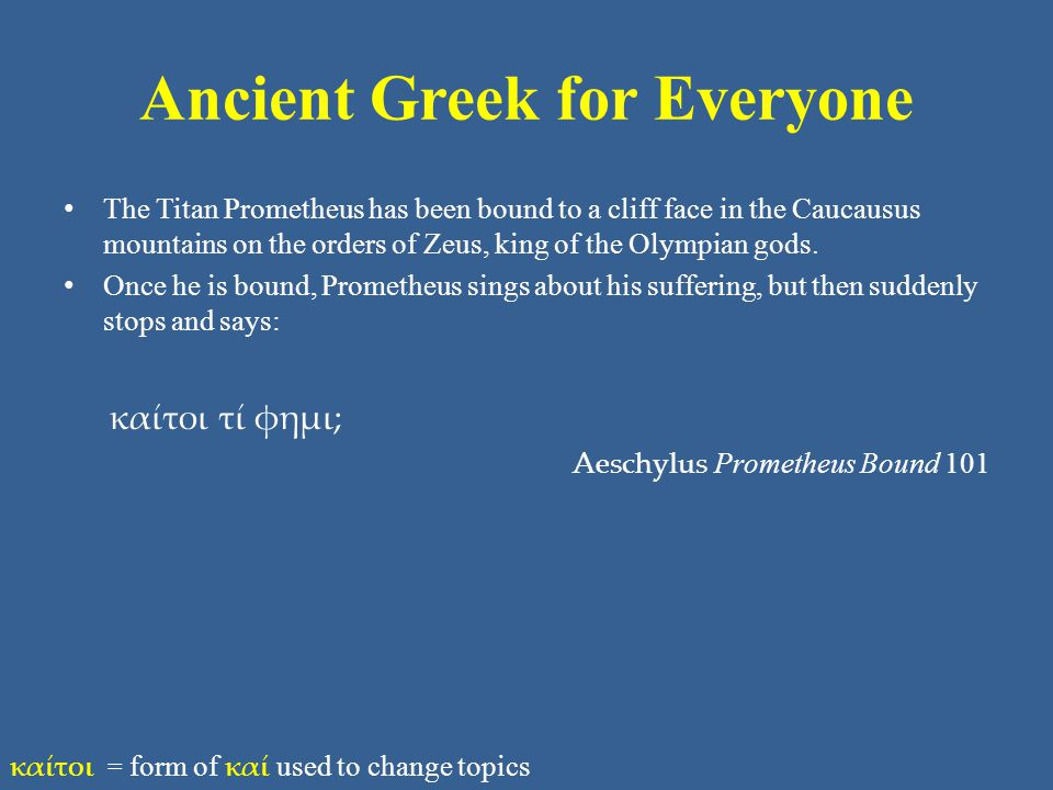Ancient Greek for Everyone The Titan Prometheus has been bound to a cliff face in the Caucausus mountains on the orders of Zeus, king of the Olympian gods.
