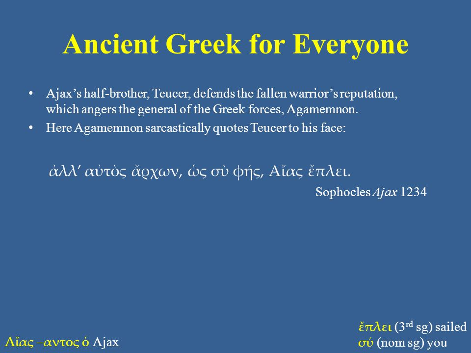 Ancient Greek for Everyone Ajax's half-brother, Teucer, defends the fallen warrior's reputation, which angers the general of the Greek forces, Agamemn