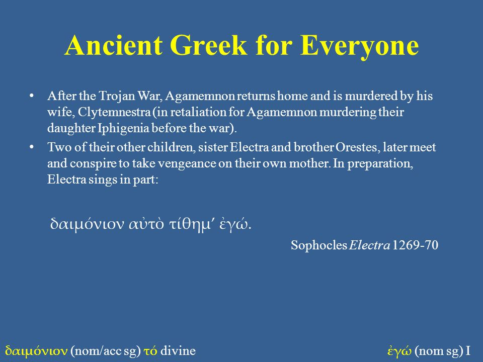 Ancient Greek for Everyone After the Trojan War, Agamemnon returns home and is murdered by his wife, Clytemnestra (in retaliation for Agamemnon murdering their daughter Iphigenia before the war).