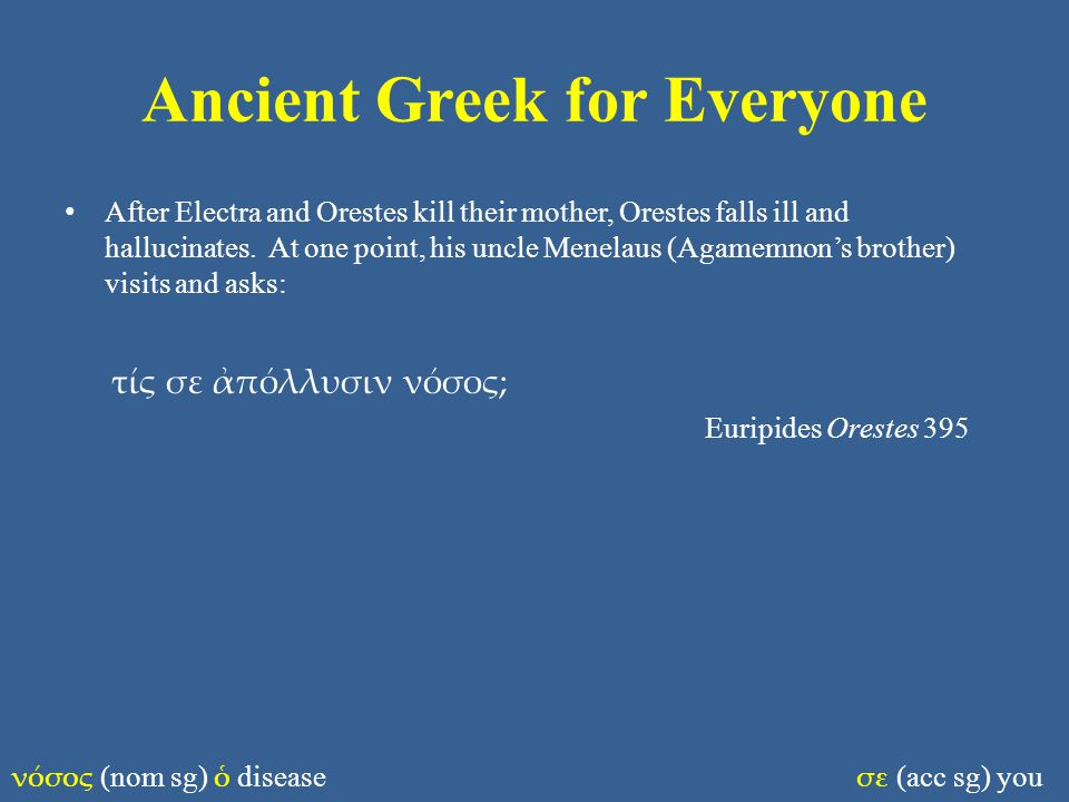 Ancient Greek for Everyone After Electra and Orestes kill their mother, Orestes falls ill and hallucinates.