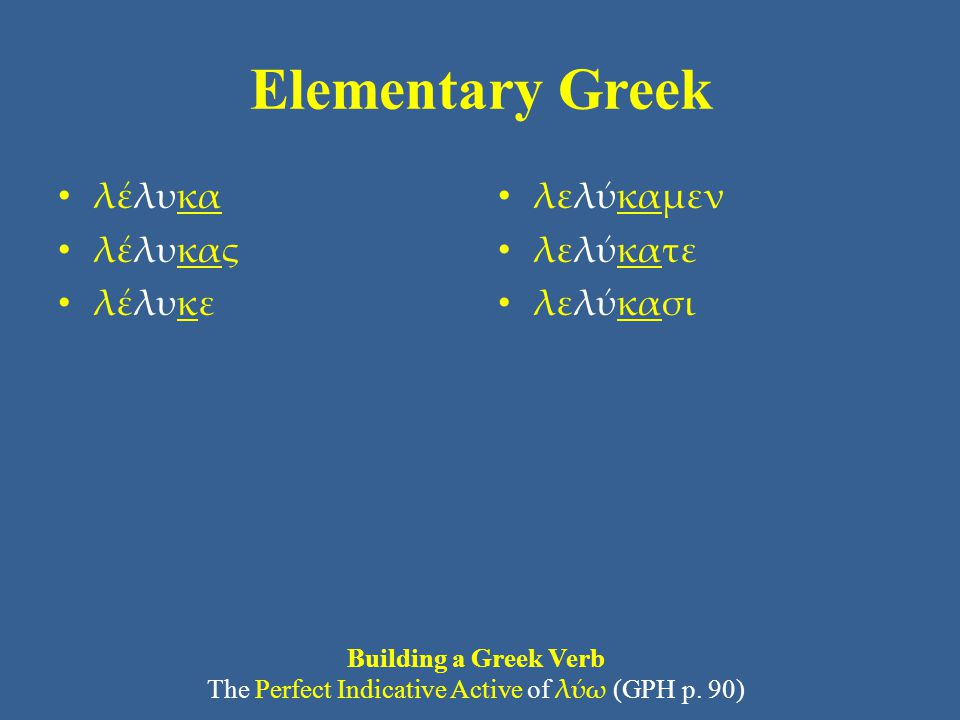 Elementary Greek λέλυκα λέλυκας λέλυκε λελύκαμεν λελύκατε λελύκασι Building a Greek Verb The Perfect Indicative Active of λύω (GPH p. 90)