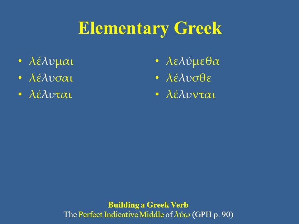 Elementary Greek λέλυμαι λέλυσαι λέλυται λελύμεθα λέλυσθε λέλυνται Building a Greek Verb The Perfect Indicative Middle of λύω (GPH p. 90)