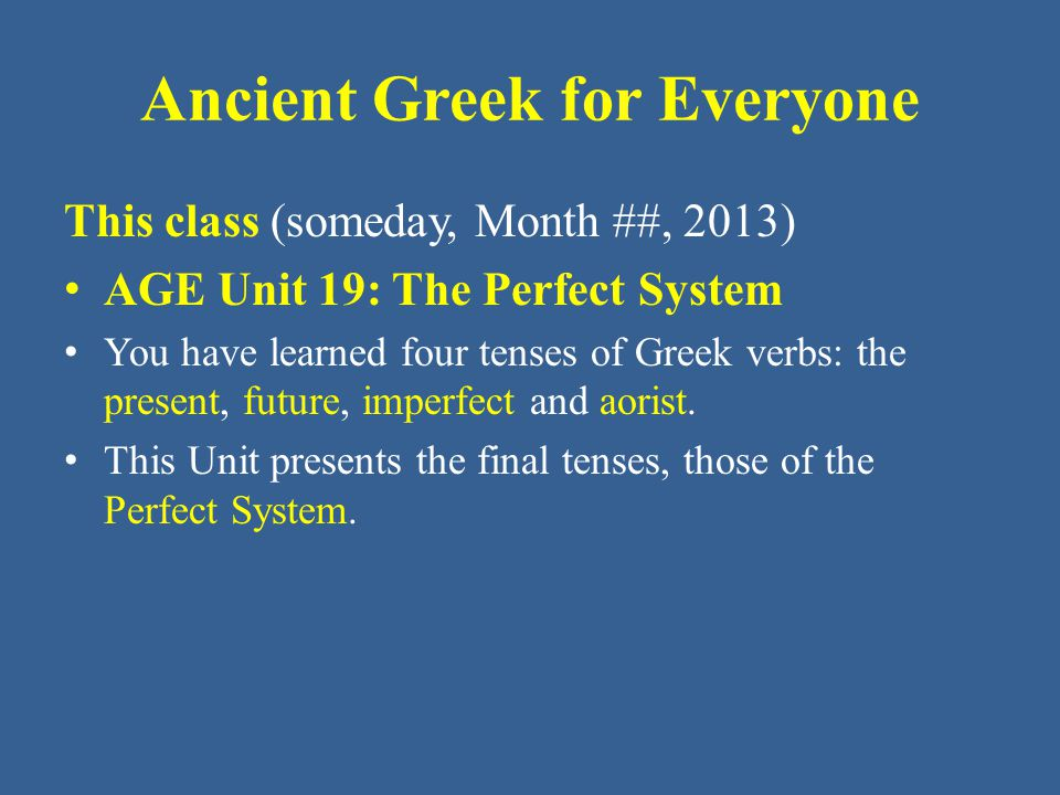 Ancient Greek for Everyone This class (someday, Month ##, 2013) AGE Unit 19: The Perfect System You have learned four tenses of Greek verbs: the prese