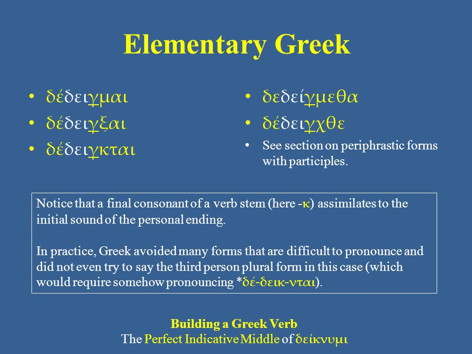 Elementary Greek δέδειγμαι δέδειγξαι δέδειγκται δεδείγμεθα δέδειγχθε See section on periphrastic forms with participles. Building a Greek Verb The Per
