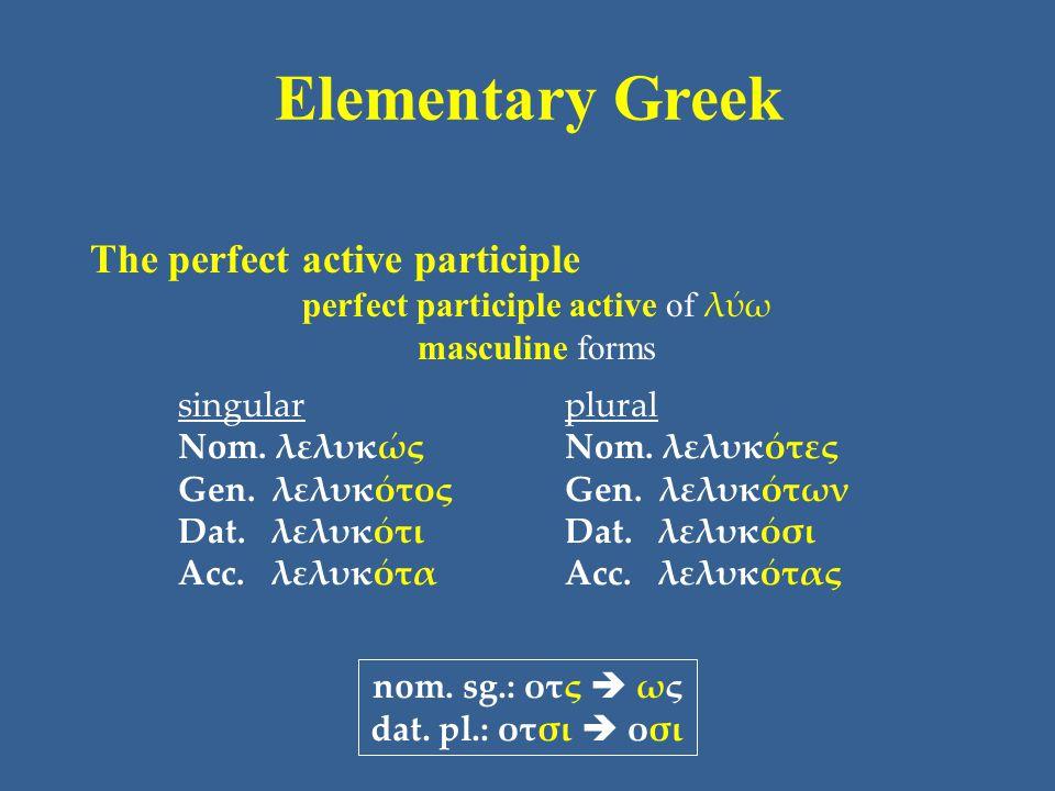 Elementary Greek The perfect active participle perfect participle active of λύω masculine forms singular Nom. λελυκώς Gen. λελυκότος Dat. λελυκότι Acc