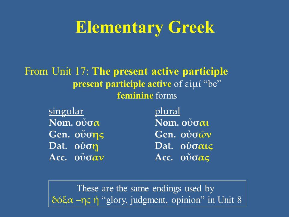 "Elementary Greek From Unit 17: The present active participle present participle active of εἰμί ""be"" feminine forms singular Nom. οὖσα Gen. οὔσης Dat."