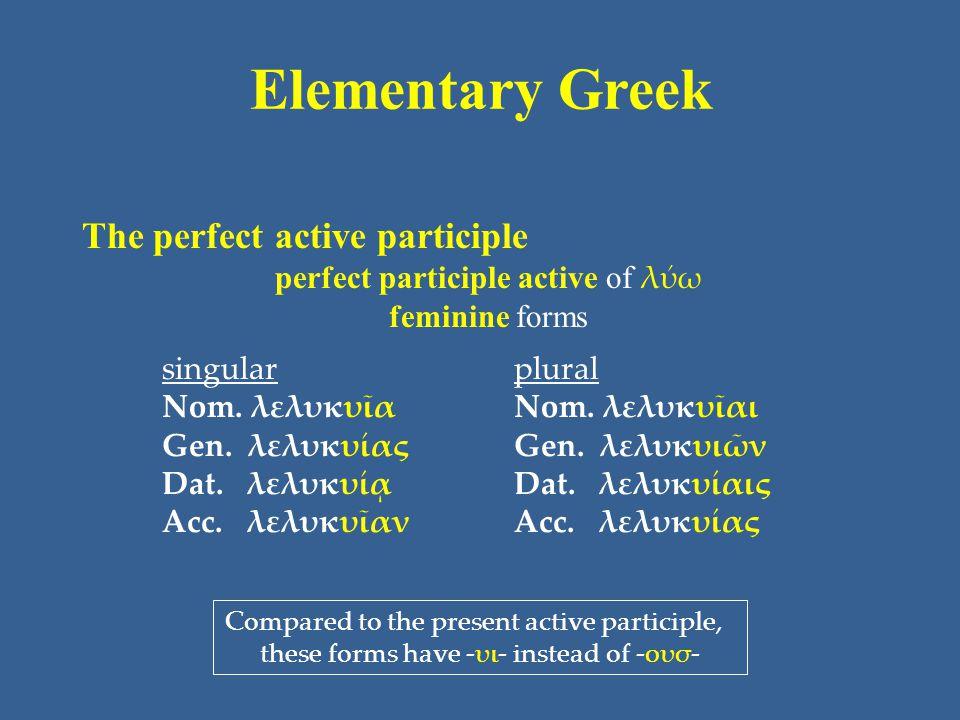 Elementary Greek The perfect active participle perfect participle active of λύω feminine forms singular Nom. λελυκυῖα Gen. λελυκυίας Dat. λελυκυίᾳ Acc