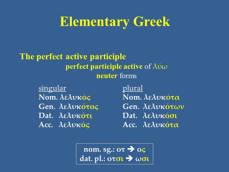 Elementary Greek The perfect active participle perfect participle active of λύω neuter forms singular Nom. λελυκός Gen. λελυκότος Dat. λελυκότι Acc. λ