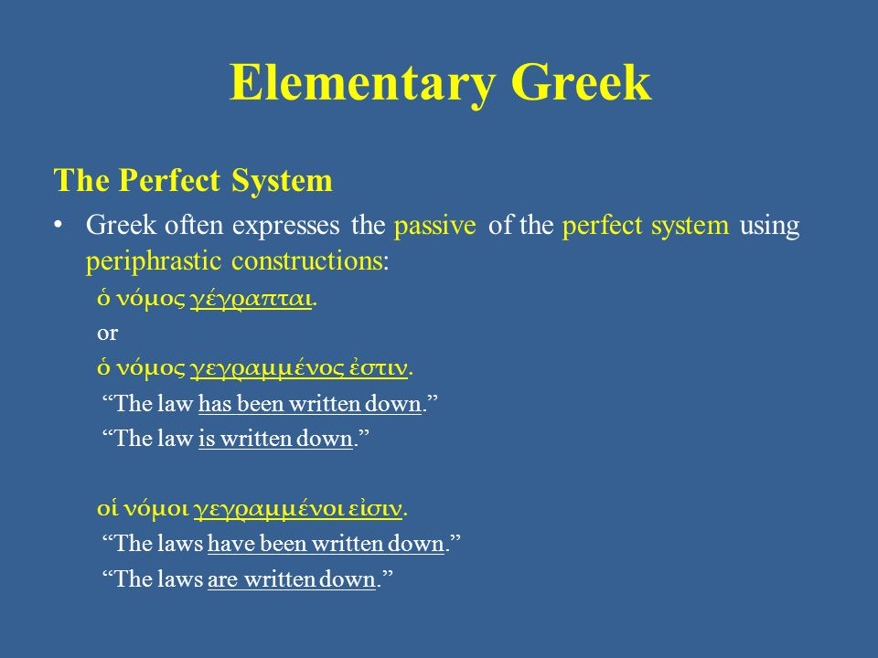 Elementary Greek The Perfect System Greek often expresses the passive of the perfect system using periphrastic constructions: ὁ νόμος γέγραπται. or ὁ