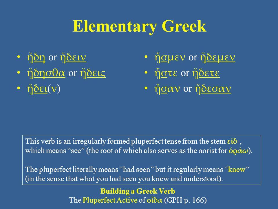 Elementary Greek ᾔδη or ᾔδειν ᾔδησθα or ᾔδεις ᾔδει ( ν ) ᾖσμεν or ᾔδεμεν ᾖστε or ᾔδετε ᾖσαν or ᾔδεσαν Building a Greek Verb The Pluperfect Active of ο