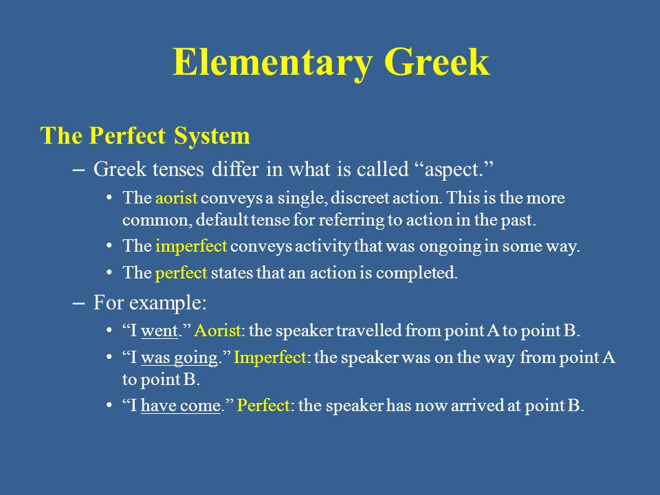 "Elementary Greek The Perfect System – Greek tenses differ in what is called ""aspect."" The aorist conveys a single, discreet action. This is the more c"