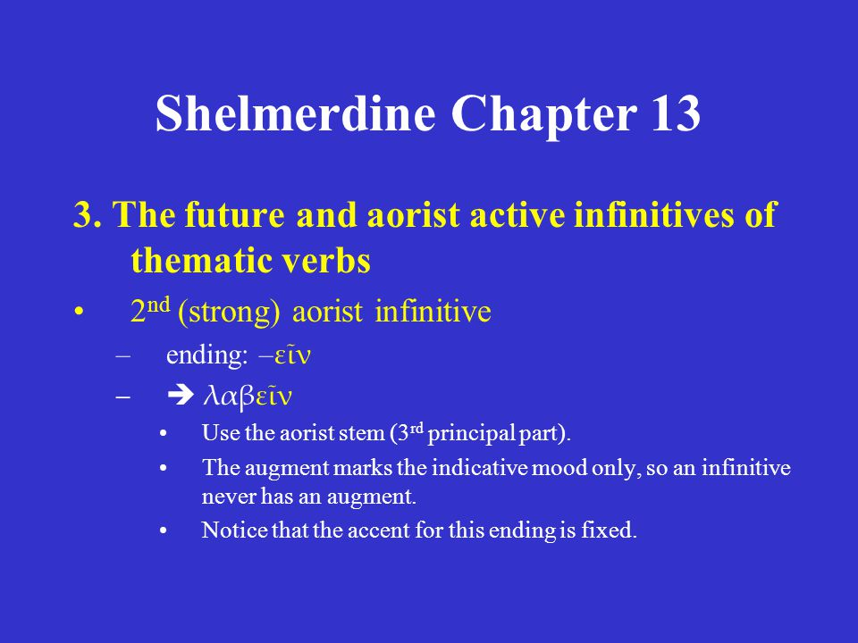 Shelmerdine Chapter 13 3. The future and aorist active infinitives of thematic verbs 2 nd (strong) aorist infinitive –ending: – εῖν –  λαβεῖν Use the