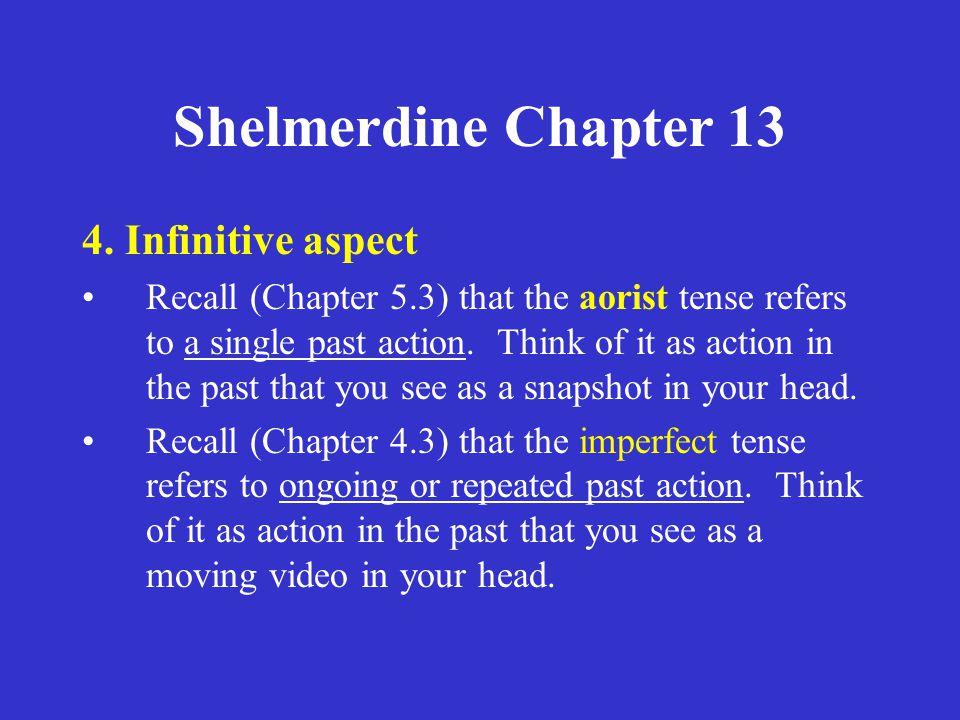 Shelmerdine Chapter 13 4. Infinitive aspect Recall (Chapter 5.3) that the aorist tense refers to a single past action. Think of it as action in the pa