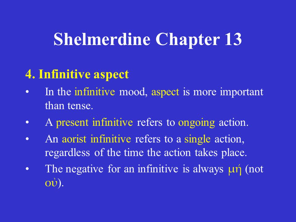 Shelmerdine Chapter 13 4. Infinitive aspect In the infinitive mood, aspect is more important than tense. A present infinitive refers to ongoing action