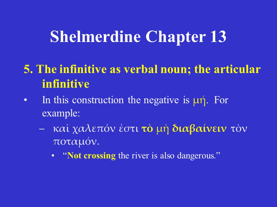 Shelmerdine Chapter 13 5. The infinitive as verbal noun; the articular infinitive In this construction the negative is μή. For example: –καὶ χαλεπόν ἐ