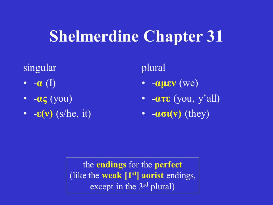 Shelmerdine Chapter 31 singular -α (I) -ας (you) -ε(ν) (s/he, it) plural -αμεν (we) -ατε (you, y'all) -ασι(ν) (they) the endings for the perfect (like the weak [1 st ] aorist endings, except in the 3 rd plural)