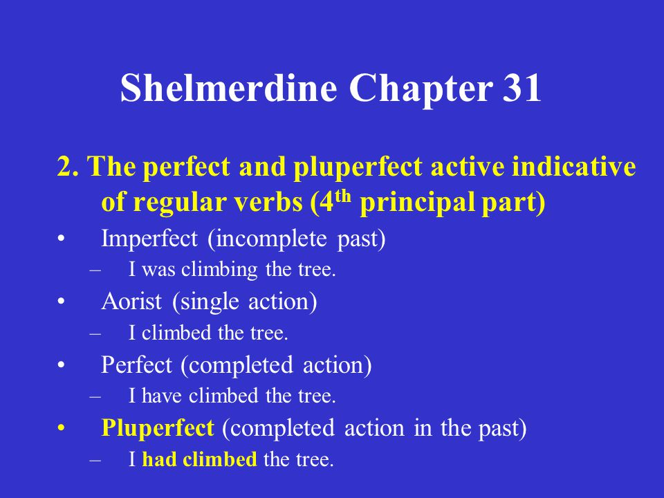 Shelmerdine Chapter 31 2. The perfect and pluperfect active indicative of regular verbs (4 th principal part) Imperfect (incomplete past) –I was climb