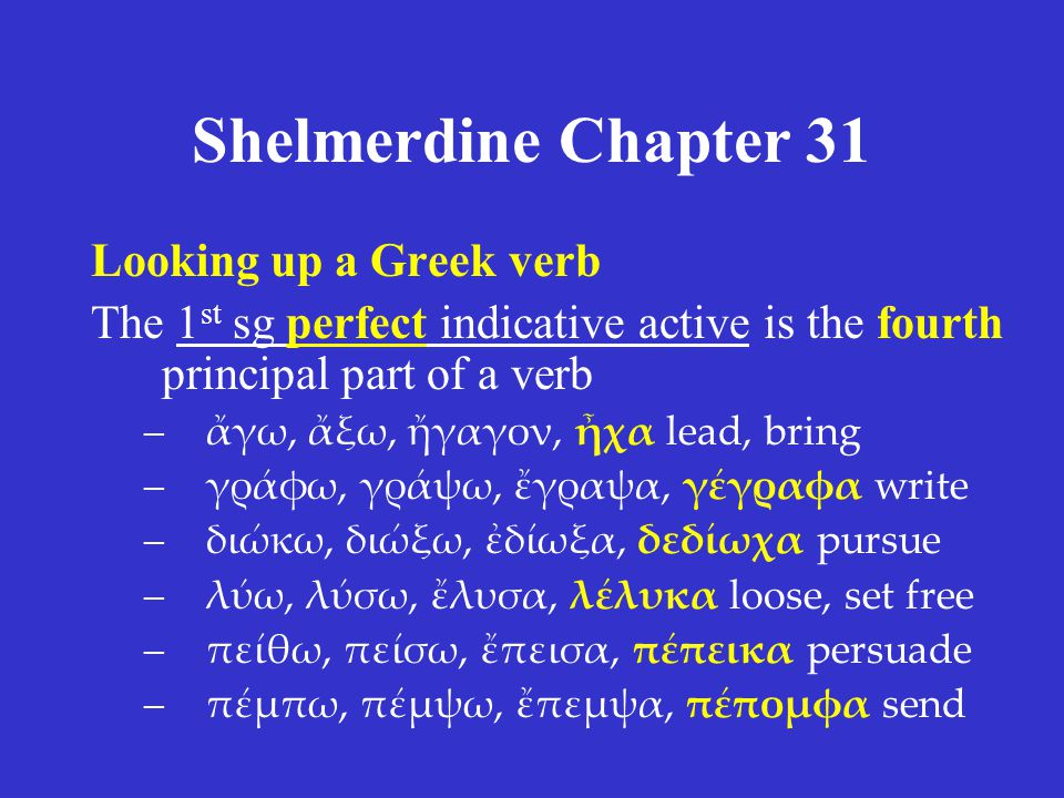 Shelmerdine Chapter 31 Looking up a Greek verb The 1 st sg perfect indicative active is the fourth principal part of a verb –ἄγω, ἄξω, ἤγαγον, ἦχα lea