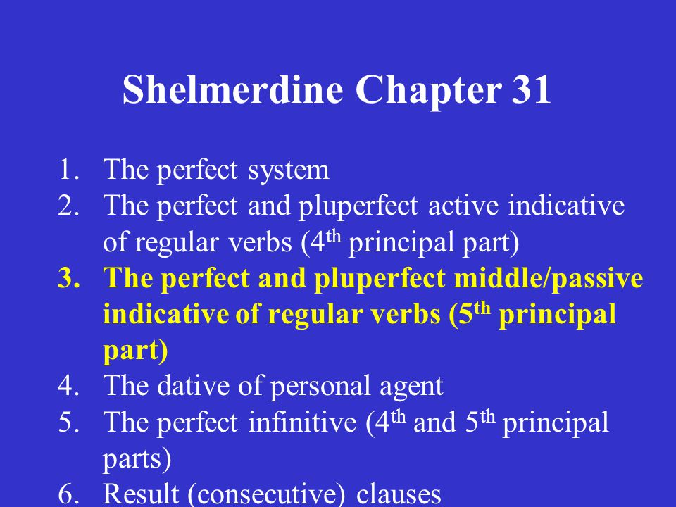 Shelmerdine Chapter 31 1.The perfect system 2.The perfect and pluperfect active indicative of regular verbs (4 th principal part) 3.The perfect and pluperfect middle/passive indicative of regular verbs (5 th principal part) 4.The dative of personal agent 5.The perfect infinitive (4 th and 5 th principal parts) 6.Result (consecutive) clauses