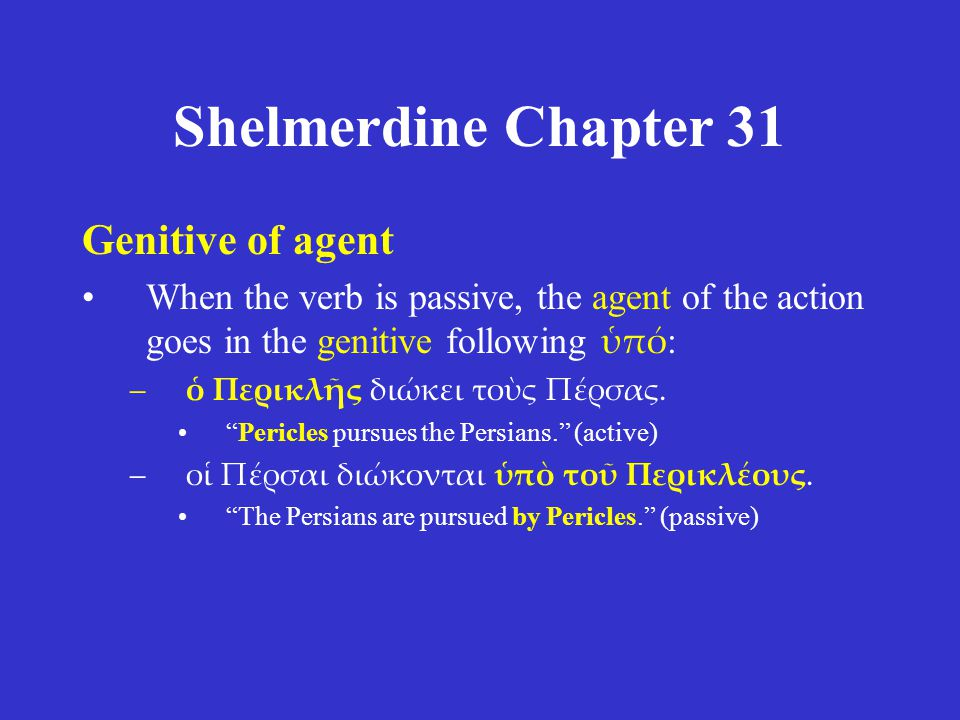 Shelmerdine Chapter 31 Genitive of agent When the verb is passive, the agent of the action goes in the genitive following ὑπό : –ὁ Περικλῆς διώκει τοὺ