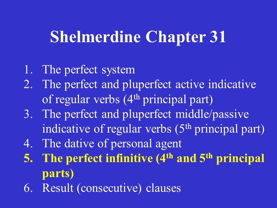 Shelmerdine Chapter 31 1.The perfect system 2.The perfect and pluperfect active indicative of regular verbs (4 th principal part) 3.The perfect and pl