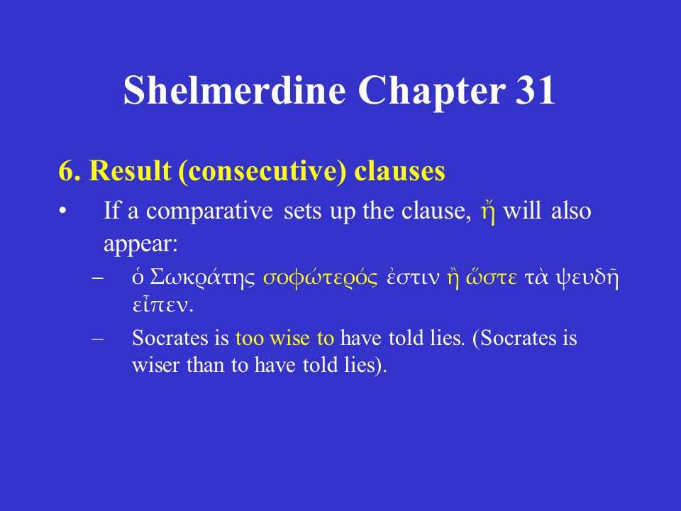 Shelmerdine Chapter 31 6. Result (consecutive) clauses If a comparative sets up the clause, ἤ will also appear: –ὁ Σωκράτης σοφώτερός ἐστιν ἢ ὥστε τὰ