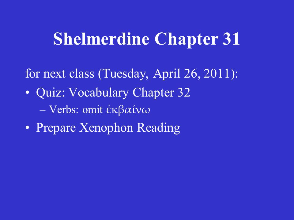 Shelmerdine Chapter 31 for next class (Tuesday, April 26, 2011): Quiz: Vocabulary Chapter 32 –Verbs: omit ἐκβαίνω Prepare Xenophon Reading