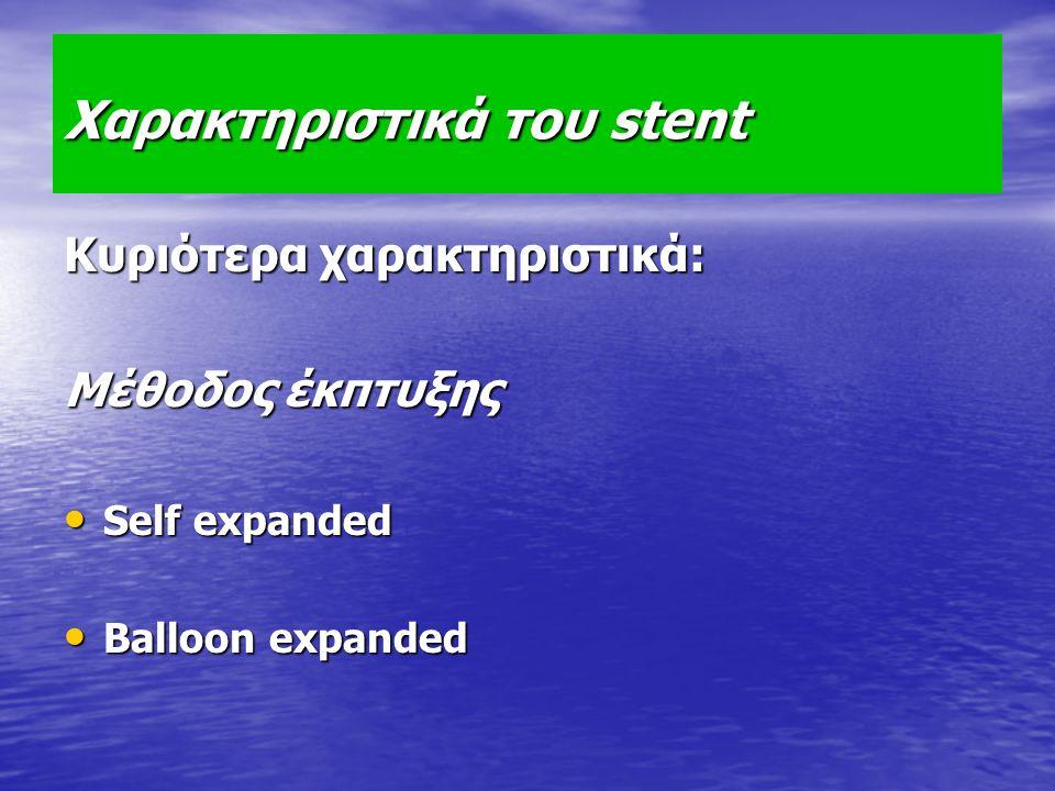 Χαρακτηριστικά του stent Κυριότερα χαρακτηριστικά: Μέθοδος έκπτυξης Self expanded Self expanded Balloon expanded Balloon expanded