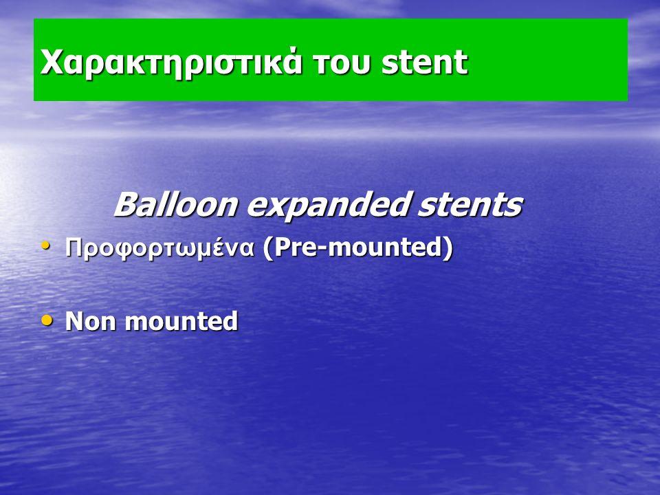 Χαρακτηριστικά του stent Balloon expanded stents Balloon expanded stents Προφορτωμένα (Pre-mounted) Προφορτωμένα (Pre-mounted) Non mounted Non mounted
