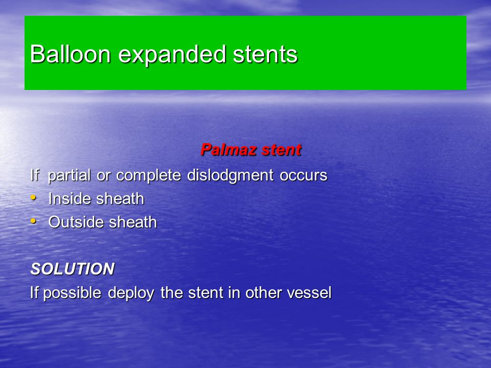 Balloon expanded stents Palmaz stent Palmaz stent If partial or complete dislodgment occurs Inside sheath Inside sheath Outside sheath Outside sheath SOLUTION If possible deploy the stent in other vessel