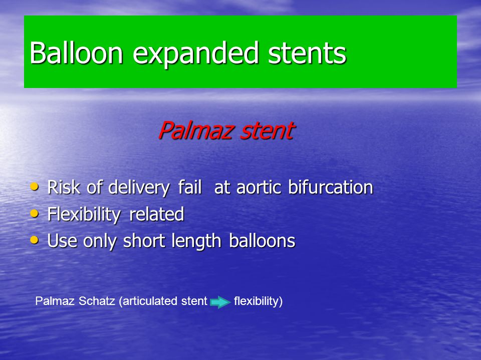 Balloon expanded stents Palmaz stent Palmaz stent Risk of delivery fail at aortic bifurcation Risk of delivery fail at aortic bifurcation Flexibility related Flexibility related Use only short length balloons Use only short length balloons Palmaz Schatz (articulated stent flexibility)