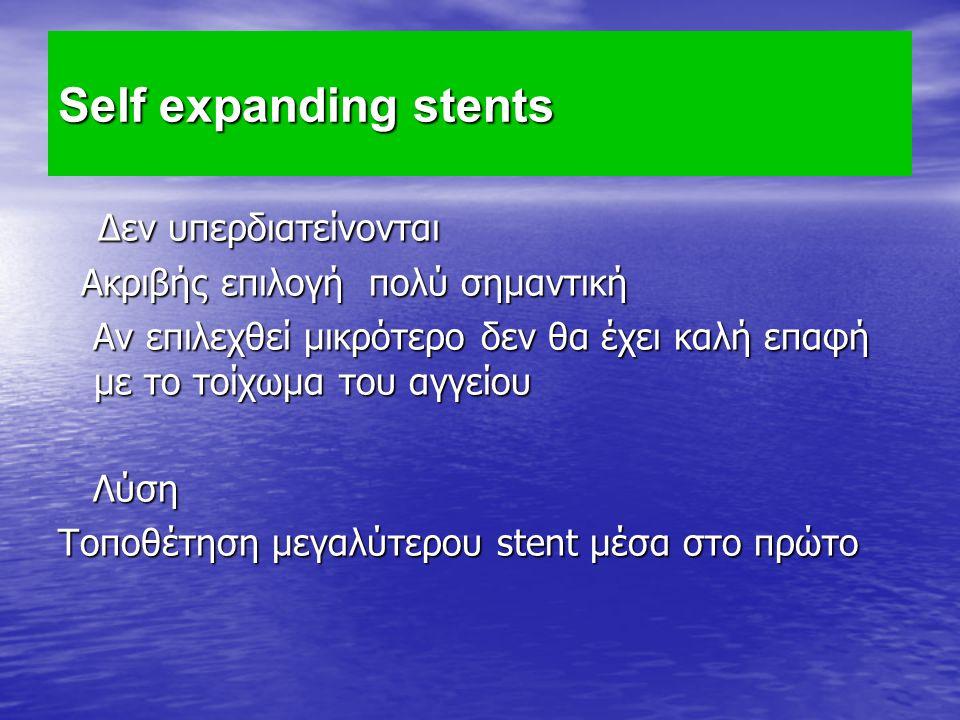 Self expanding stents Δεν υπερδιατείνονται Δεν υπερδιατείνονται Ακριβής επιλογή πολύ σημαντική Ακριβής επιλογή πολύ σημαντική Αν επιλεχθεί μικρότερο δ