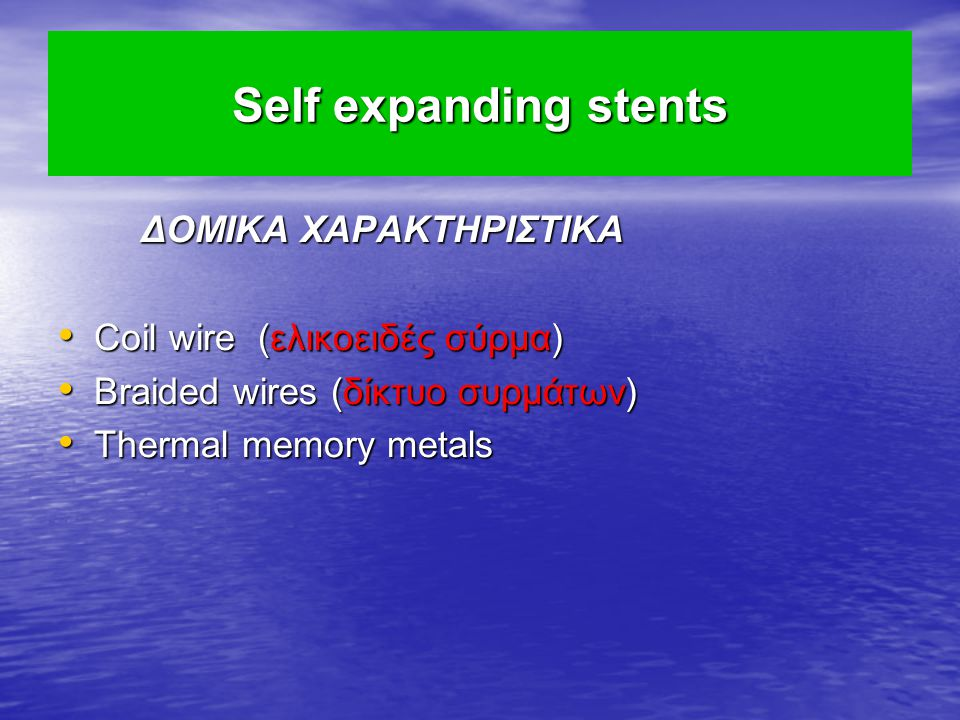 Self expanding stents ΔΟΜΙΚΑ ΧΑΡΑΚΤΗΡΙΣΤΙΚΑ ΔΟΜΙΚΑ ΧΑΡΑΚΤΗΡΙΣΤΙΚΑ Coil wire (ελικοειδές σύρμα) Coil wire (ελικοειδές σύρμα) Braided wires (δίκτυο συρμάτων) Braided wires (δίκτυο συρμάτων) Thermal memory metals Thermal memory metals