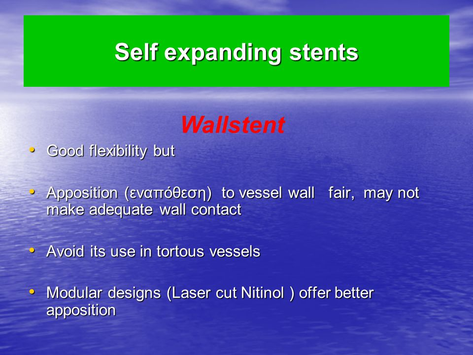Self expanding stents Good flexibility but Good flexibility but Apposition (εναπόθεση) to vessel wall fair, may not make adequate wall contact Apposition (εναπόθεση) to vessel wall fair, may not make adequate wall contact Avoid its use in tortous vessels Avoid its use in tortous vessels Modular designs (Laser cut Nitinol ) offer better apposition Modular designs (Laser cut Nitinol ) offer better apposition Wallstent