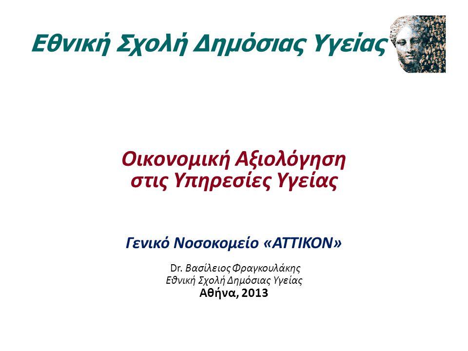 Οικονομική Αξιολόγηση στις Υπηρεσίες Υγείας Γενικό Νοσοκομείο «ATTIKON» Dr. Βασίλειος Φραγκουλάκης Εθνική Σχολή Δημόσιας Υγείας Αθήνα, 2013 Εθνική Σχο
