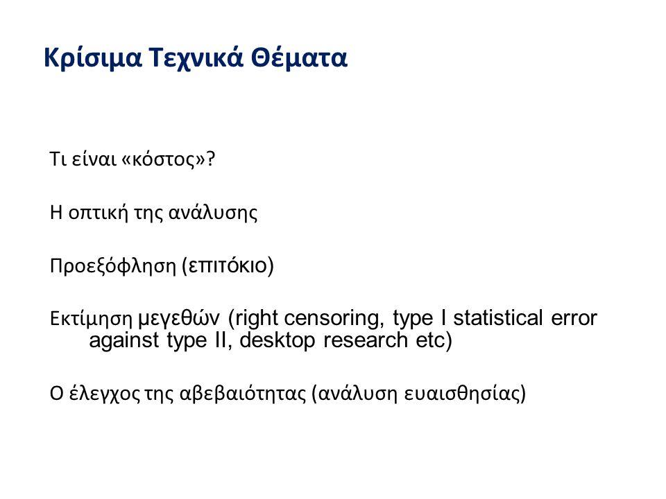 Κρίσιμα Τεχνικά Θέματα Τι είναι «κόστος»? Η οπτική της ανάλυσης Προεξόφληση ( επιτόκιο) Eκτίμηση μεγεθών (right censoring, type I statistical error ag