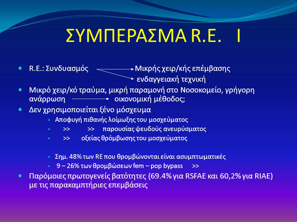 ΣΥΜΠΕΡΑΣΜΑ R.E. Ι R.E.: Συνδυασμός Μικρής χειρ/κής επέμβασης ενδαγγειακή τεχνική Μικρό χειρ/κό τραύμα, μικρή παραμονή στο Νοσοκομείο, γρήγορη ανάρρωση